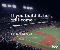 If you build it, he will come. Field of Dreams
