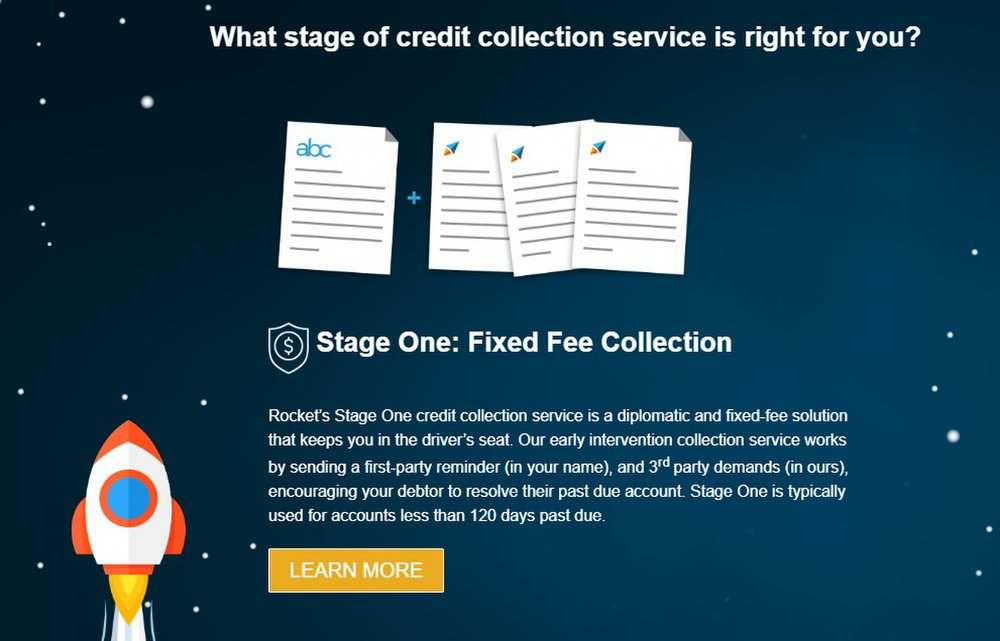Unlike most collection agencies, Rocket Receivables offers different pricing structures based on your account's age. For accounts less than 120 days delinquent, you pay a fixed fee (stage one).