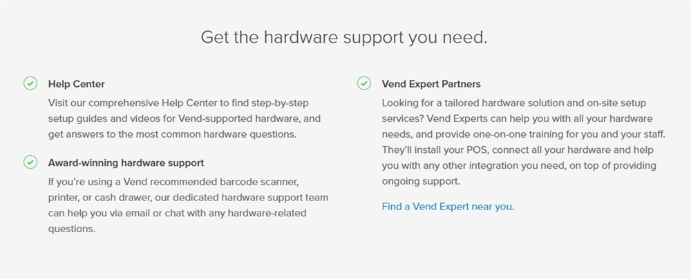 Vend doesn't sell hardware. Instead, you can purchase equipment from a partner. You might be able to continue using equipment you already own. If you experience hardware issues, Vend offers a number of help resources.